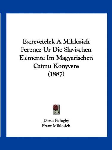Eszrevetelek a Miklosich Ferencz Ur Die Slavischen Elemente Im Magyarischen Czimu Konyvere (1887) 9781160776950