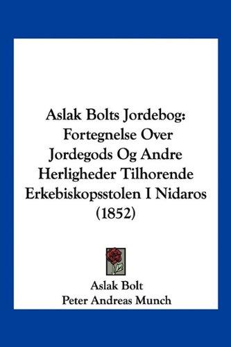 Aslak Bolts Jordebog: Fortegnelse Over Jordegods Og Andre Herligheder Tilhorende Erkebiskopsstolen I Nidaros (1852) 9781160797443
