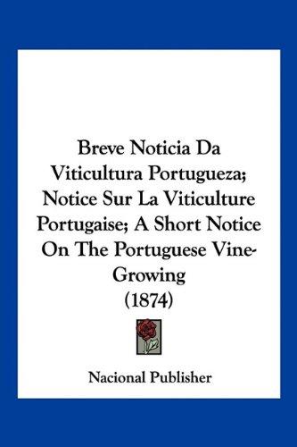 Breve Noticia Da Viticultura Portugueza; Notice Sur La Viticulture Portugaise; A Short Notice on the Portuguese Vine-Growing (1874) 9781160813266