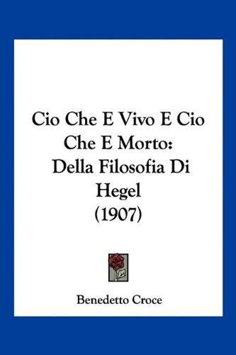 CIO Che E Vivo E CIO Che E Morto: Della Filosofia Di Hegel (1907) 9781160830232