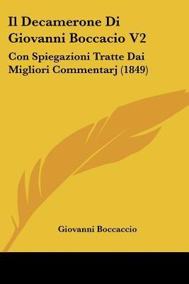 Il Decamerone Di Giovanni Boccacio V2: Con Spiegazioni Tratte Dai Migliori Commentarj (1849) 9781160878937