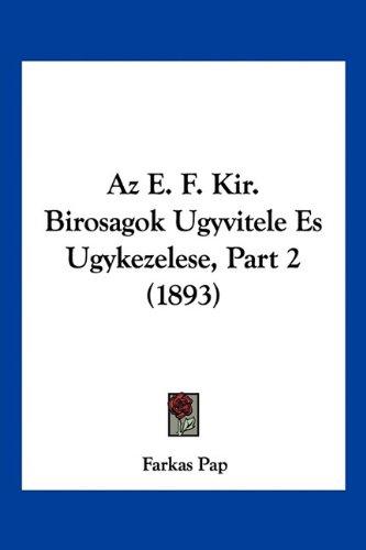 AZ E. F. Kir. Birosagok Ugyvitele Es Ugykezelese, Part 2 (1893) 9781160883146
