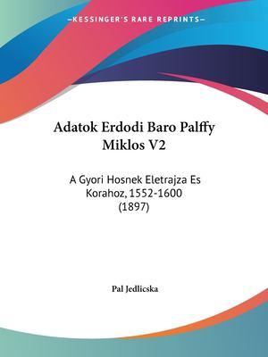 Adatok Erdodi Baro Palffy Miklos V2: A Gyori Hosnek Eletrajza Es Korahoz, 1552-1600 (1897) 9781160883214