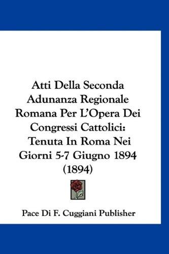 Atti Della Seconda Adunanza Regionale Romana Per L'Opera Dei Congressi Cattolici: Tenuta in Roma Nei Giorni 5-7 Giugno 1894 (1894) 9781160890151