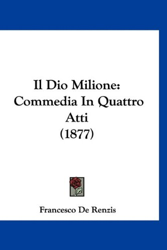 Il Dio Milione: Commedia in Quattro Atti (1877) 9781160891097
