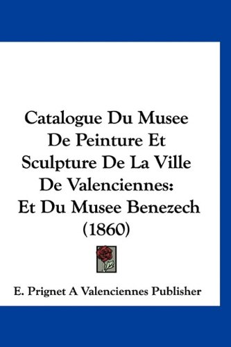 Catalogue Du Musee de Peinture Et Sculpture de La Ville de Valenciennes: Et Du Musee Benezech (1860) 9781160898584