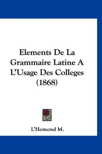 Elements de La Grammaire Latine A L'Usage Des Colleges (1868) 9781160923545