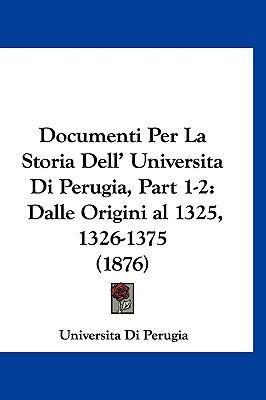 Documenti Per La Storia Dell' Universita Di Perugia, Part 1-2: Dalle Origini Al 1325, 1326-1375 (1876) 9781160930758