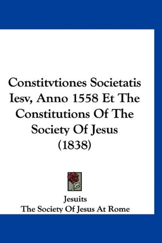 Constitvtiones Societatis Iesv, Anno 1558 Et the Constitutions of the Society of Jesus (1838) 9781160935487