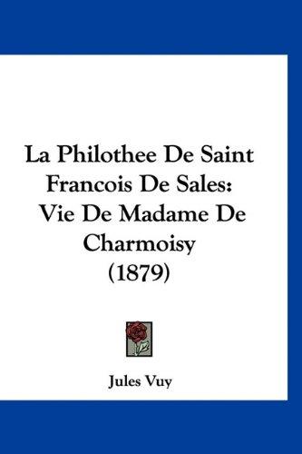 La Philothee de Saint Francois de Sales: Vie de Madame de Charmoisy (1879) 9781160945516
