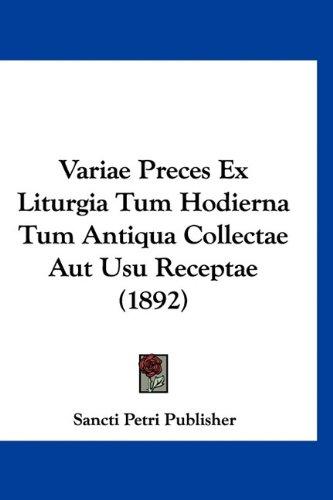 Variae Preces Ex Liturgia Tum Hodierna Tum Antiqua Collectae Aut Usu Receptae (1892) 9781160961554
