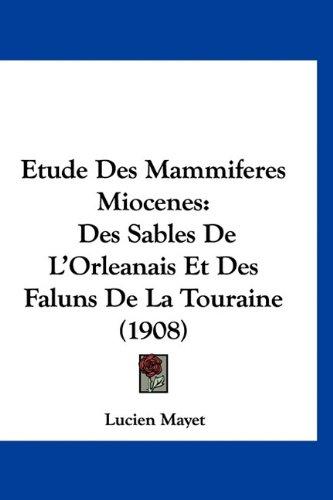 Etude Des Mammiferes Miocenes: Des Sables de L'Orleanais Et Des Faluns de La Touraine (1908) 9781160962766