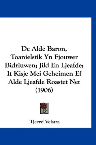 de Alde Baron, Toanielstik Yn Fjouwer Bidriuwen; Jild En Ljeafde; It Kisje Mei Geheimen Ef Alde Ljeafde Roastet Net (1906) 9781160971324