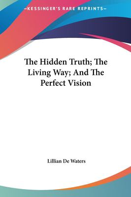 The Hidden Truth; The Living Way; And the Perfect Vision the Hidden Truth; The Living Way; And the Perfect Vision 9781161500042