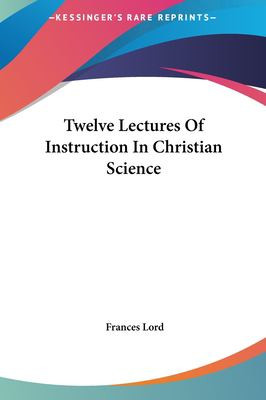 Twelve Lectures of Instruction in Christian Science Twelve Lectures of Instruction in Christian Science 9781161600810