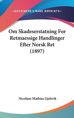 Om Skadeserstatning for Retmaessige Handlinger Efter Norsk Ret (1897) 9781161797183