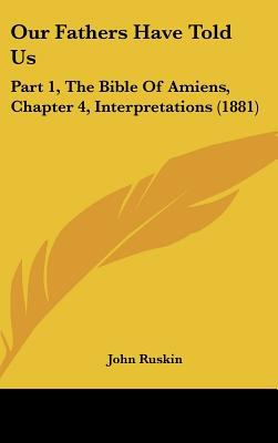 Our Fathers Have Told Us: Part 1, the Bible of Amiens, Chapter 4, Interpretations (1881) 9781161804287
