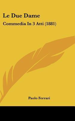 Le Due Dame: Commedia in 3 Atti (1881) 9781161806878