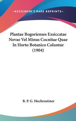 Plantae Bogorienses Exsiccatae Novae Vel Minus Cocnitae Quae in Horto Botanico Coluntur (1904) 9781161807141