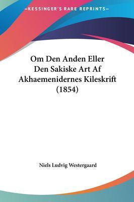 Om Den Anden Eller Den Sakiske Art AF Akhaemenidernes Kileskom Den Anden Eller Den Sakiske Art AF Akhaemenidernes Kileskrift (1854) Rift (1854) 9781161813821