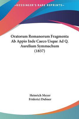 Oratorum Romanorum Fragmenta AB Appio Inde Caeco Usque Ad Q. Aurelium Symmachum (1837) 9781161818697