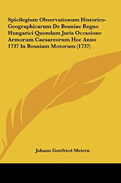 Spicilegium Observationum Historico-Geographicarum de Bosniae Regno Hungarici Quondam Juris Occasione Armorum Caesareorum Hoc Anno 1737 in Bosniam Mot