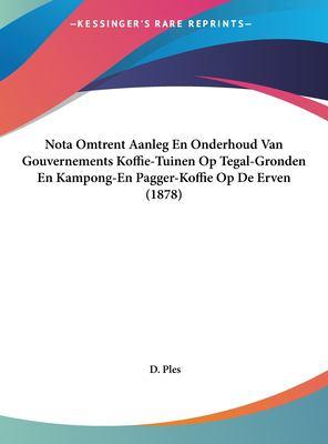 Nota Omtrent Aanleg En Onderhoud Van Gouvernements Koffie-Tuinen Op Tegal-Gronden En Kampong-En Pagger-Koffie Op de Erven (1878) 9781162266374