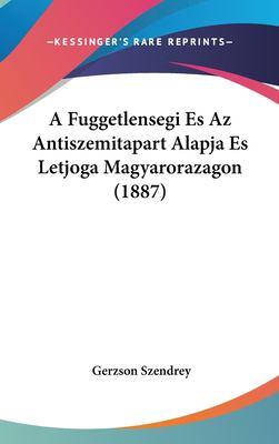 A Fuggetlensegi Es AZ Antiszemitapart Alapja Es Letjoga Magyarorazagon (1887) 9781162333649