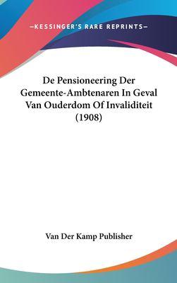 de Pensioneering Der Gemeente-Ambtenaren in Geval Van Ouderdom of Invaliditeit (1908) 9781162338941