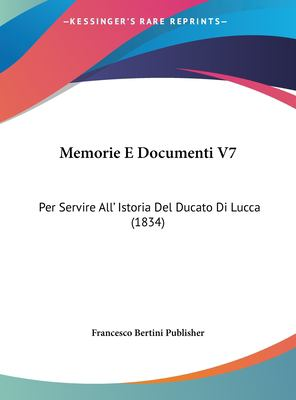 Memorie E Documenti V7: Per Servire All' Istoria del Ducato Di Lucca (1834) 9781162408354