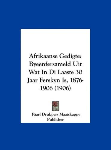 Afrikaanse Gedigte: Byeenfersameld Uit Wat in Di Laaste 30 Jaar Ferskyn Is, 1876-1906 (1906) 9781162466088
