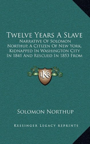 Twelve Years a Slave: Narrative of Solomon Northup, a Citizen of New York, Kidnapped in Washington City in 1841 and Rescued in 1853 from a C 9781163679227