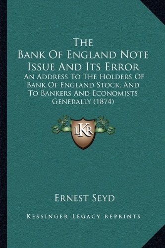 The Bank of England Note Issue and Its Error: An Address to the Holders of Bank of England Stock, and to Bankers and Economists Generally [ 1874 ] Ernest Seyd