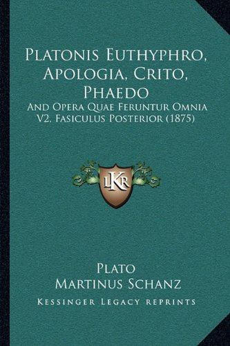 Platonis Euthyphro, Apologia, Crito, Phaedo: And Opera Quae Feruntur Omnia V2, Fasiculus Posterior (1875) 9781164941439