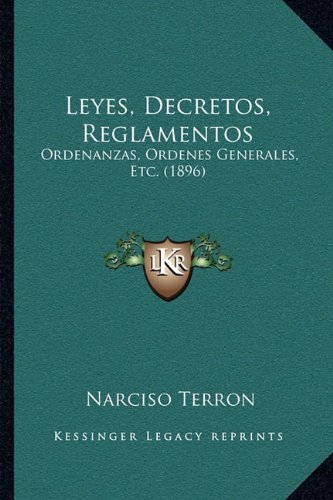 Leyes, Decretos, Reglamentos: Ordenanzas, Ordenes Generales, Etc. (1896) 9781164945147