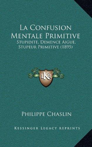 La Confusion Mentale Primitive: Stupidite, Demence Aigue, Stupeur Primitive (1895) 9781165011568