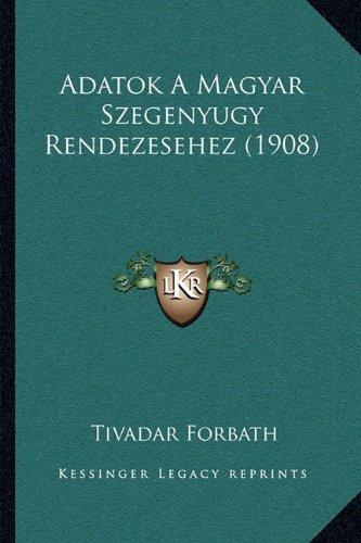 Adatok a Magyar Szegenyugy Rendezesehez (1908) Adatok a Magyar Szegenyugy Rendezesehez (1908) 9781165267149