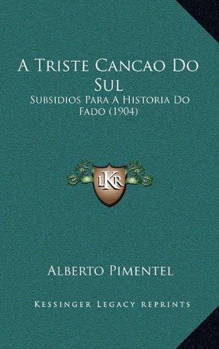 A Triste Cancao Do Sul a Triste Cancao Do Sul: Subsidios Para a Historia Do Fado (1904) Subsidios Para a Historia Do Fado (1904) 9781165293537