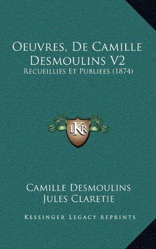 Oeuvres, de Camille Desmoulins V2: Recueillies Et Publiees (1874) 9781165297603