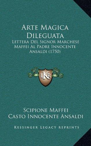 Arte Magica Dileguata: Lettera del Signor Marchese Maffei Al Padre Innocente Ansaldi (1750) 9781165318001