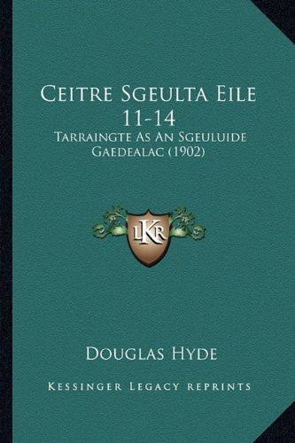 Ceitre Sgeulta Eile 11-14: Tarraingte as an Sgeuluide Gaedealac (1902) 9781165368129