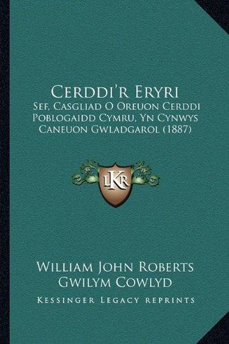 Cerddi'r Eryri: Sef, Casgliad O Oreuon Cerddi Poblogaidd Cymru, Yn Cynwys Caneuon Gwladgarol (1887) 9781165369058