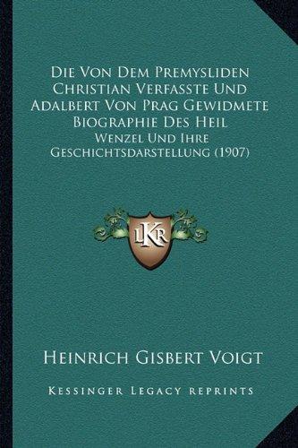 Die Von Dem Premysliden Christian Verfasste Und Adalbert Von Prag Gewidmete Biographie Des Heil: Wenzel Und Ihre Geschichtsdarstellung (1907) 9781165411269