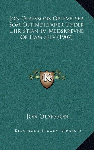 Jon Olafssons Oplevelser SOM Ostindiefarer Under Christian IV, Medskrevne of Ham Selv (1907) 9781165447664
