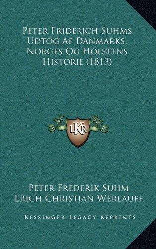 Peter Friderich Suhms Udtog AF Danmarks, Norges Og Holstens Historie (1813) 9781165448821