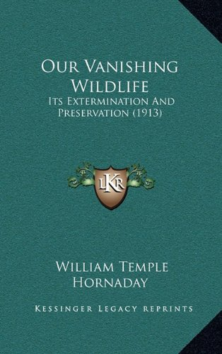 Our Vanishing Wildlife: Its Extermination and Preservation (1913) 9781165548668