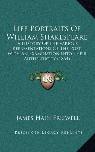 Life Portraits of William Shakespeare: A History of the Various Representations of the Poet, with an Examination Into Their Authenticity (1864) 9781165556427