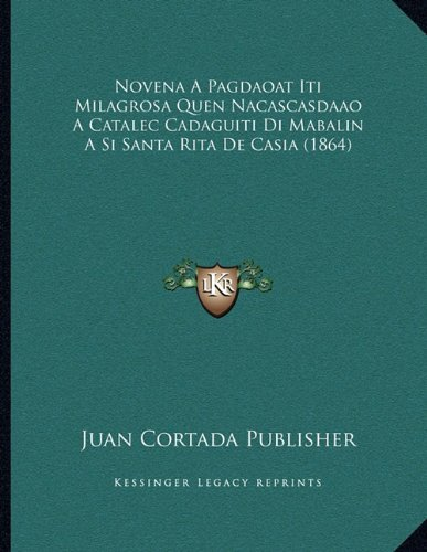 Novena a Pagdaoat Iti Milagrosa Quen Nacascasdaao a Catalec Cadaguiti Di Mabalin a Si Santa Rita de Casia (1864) 9781167346057