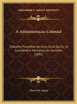 A Administracao Colonial: Trabalho Precedido de Uma Carta Do Ex. Sr. Conselheiro Marianno de Carvalho (1891) 9781169719019