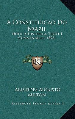 A Constituicao Do Brazil: Noticia Historica, Texto, E Commentario (1895) 9781166827915